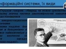 Інформаційні системи, їх види Розділ 1 § 3 В.М. Глушков говорив: «Навряд чи м...