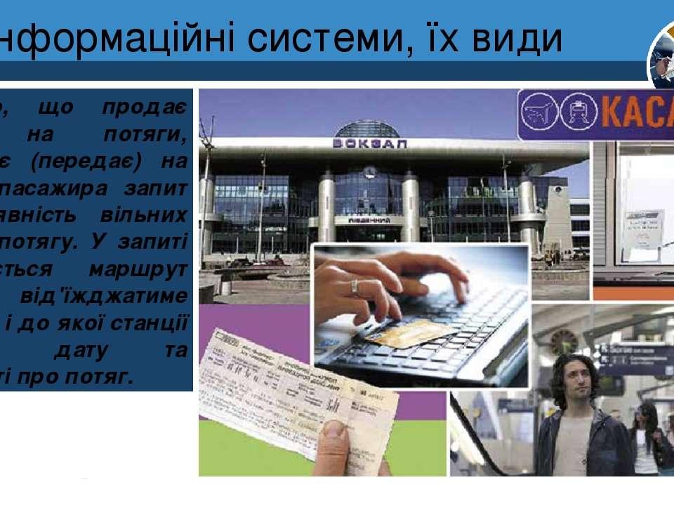 Інформаційні системи, їх види Розділ 1 § 3 Касир, що продає квитки на потяги,...