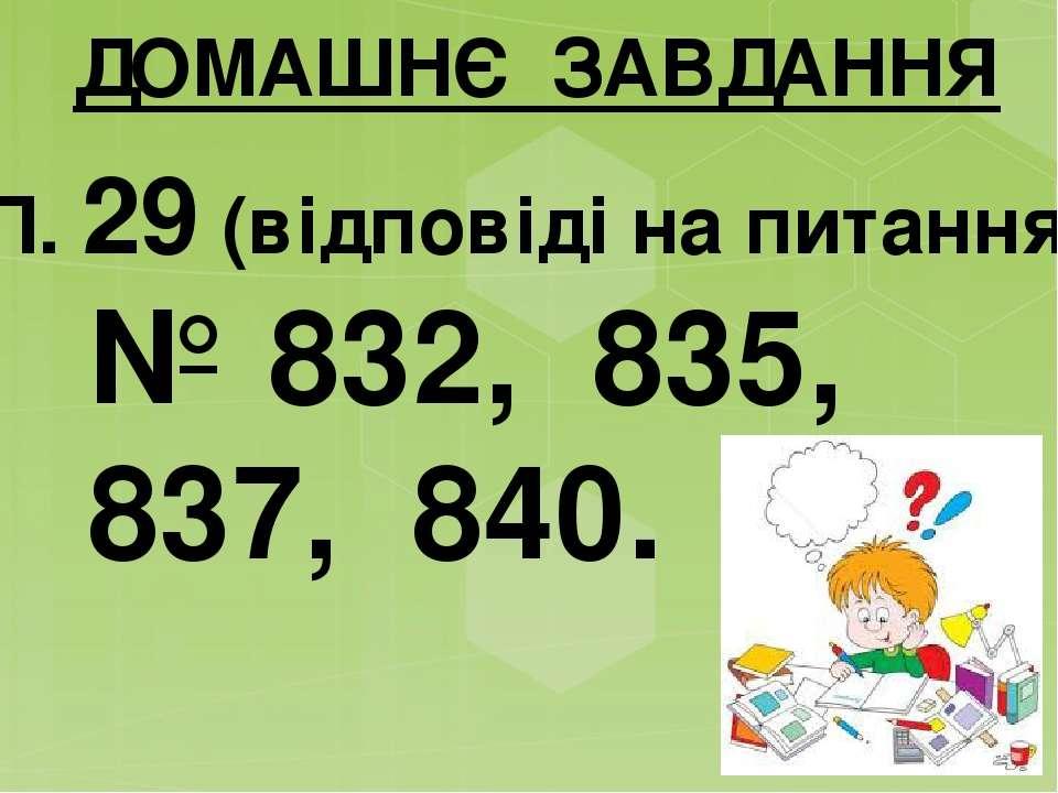 ДОМАШНЄ ЗАВДАННЯ П. 29 (відповіді на питання) № 832, 835, 837, 840.