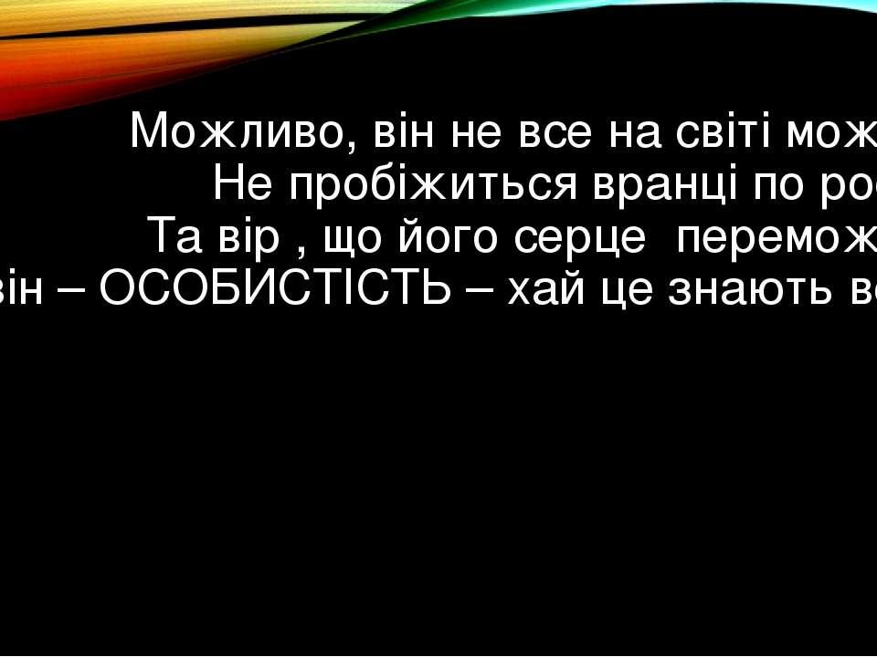 Можливо, він не все на світі може, Не пробіжиться вранці по росі, Та вір , ...
