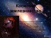 Космічне землезнавство Це вивчення з космосу планети Земля і всіх її сфер. Ос...