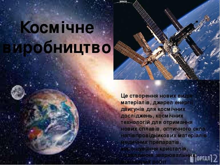 Космічне виробництво Це створення нових видів матеріалів, джерел енергії двиг...