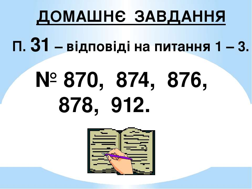 ДОМАШНЄ ЗАВДАННЯ П. 31 – відповіді на питання 1 – 3. № 870, 874, 876, 878, 912.