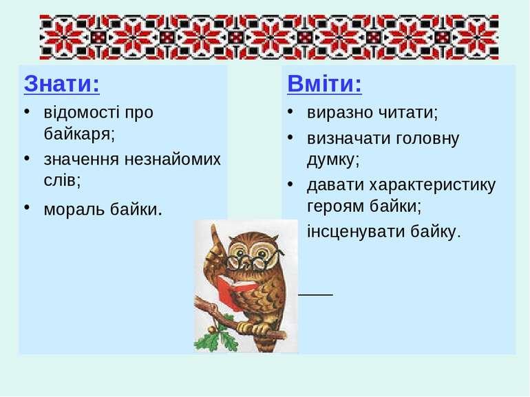 Знати: відомості про байкаря; значення незнайомих слів; мораль байки. Вміти: ...