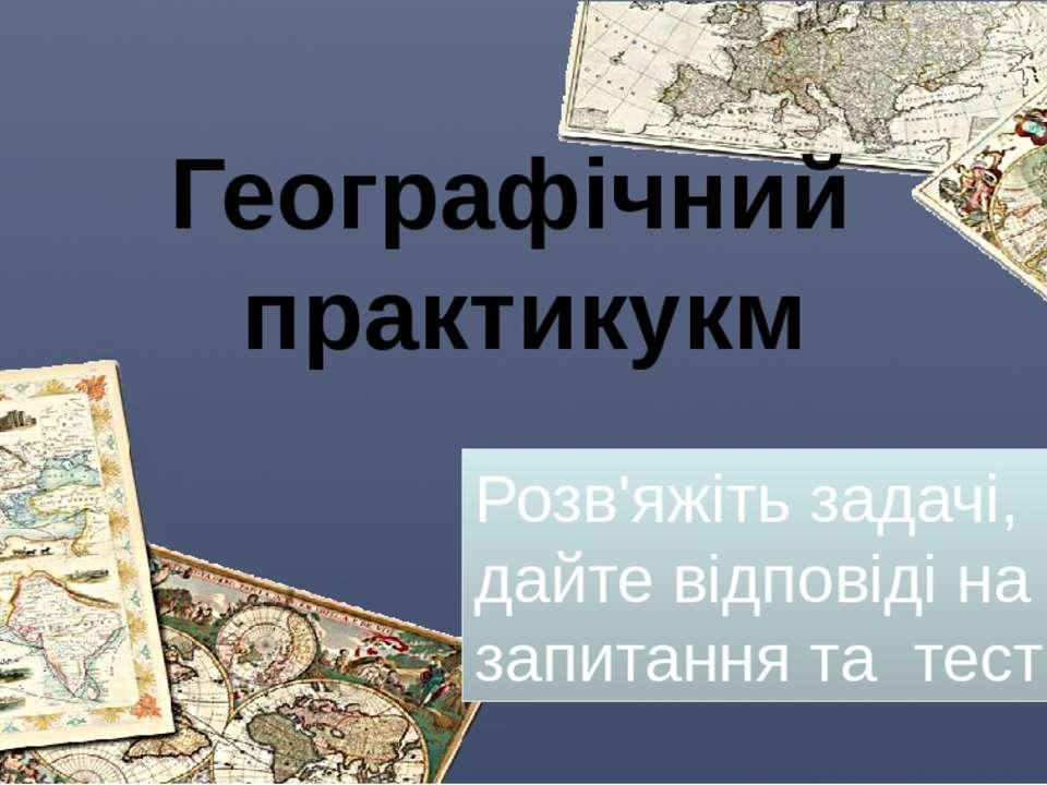 Географічний практикукм Розв'яжіть задачі, дайте відповіді на запитання та тести