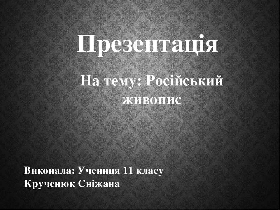 На тему: Російський живопис Презентація Виконала: Учениця 11 класу Крученюк С...