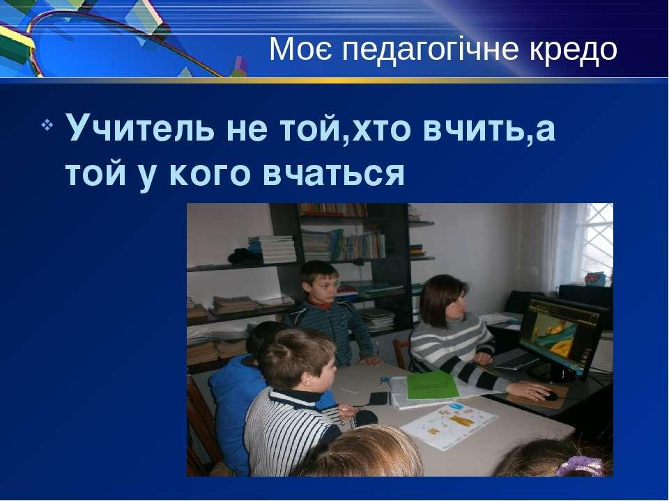 Моє педагогічне кредо Учитель не той,хто вчить,а той у кого вчаться