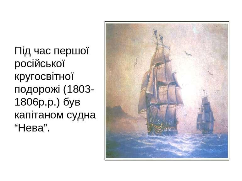 Під час першої російської кругосвітної подорожі (1803-1806р.р.) був капітаном...