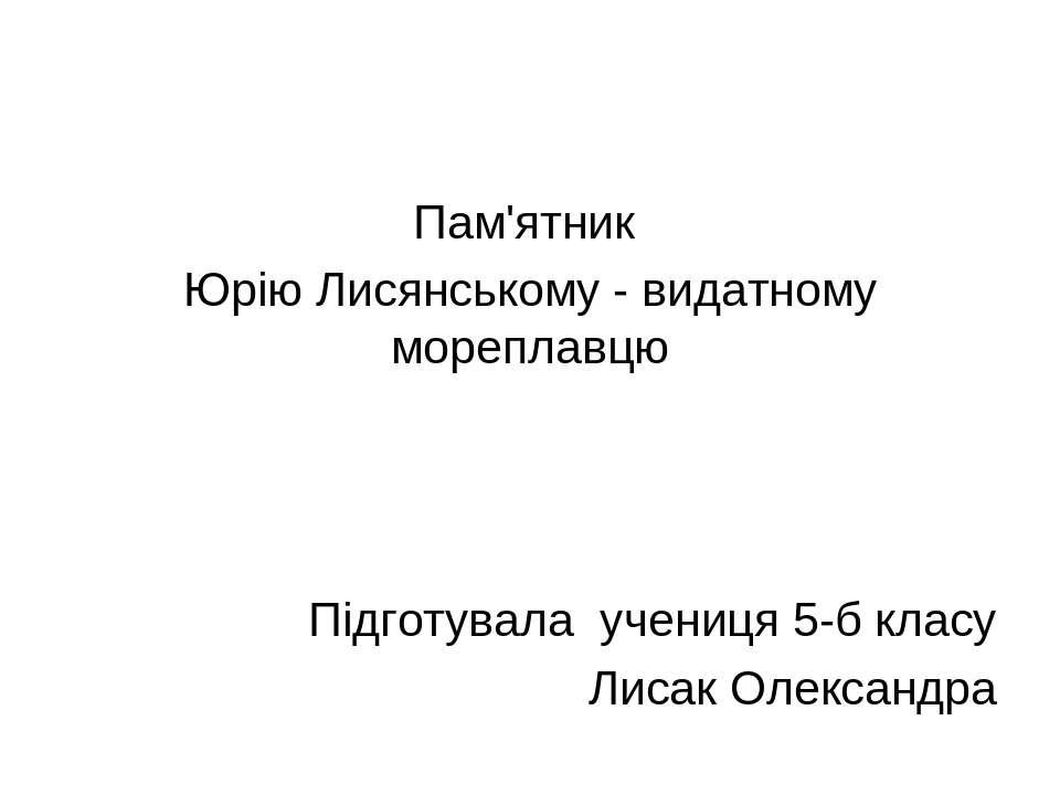 Пам'ятник Юрію Лисянському - видатному мореплавцю Підготувала учениця 5-б кла...