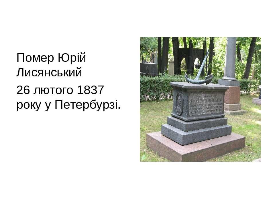Помер Юрій Лисянський 26 лютого 1837 року у Петербурзі.