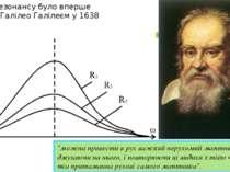 """Явище резонансу було вперше описаноГалілео Галілеєму 1638 році: """"можна прив..."""