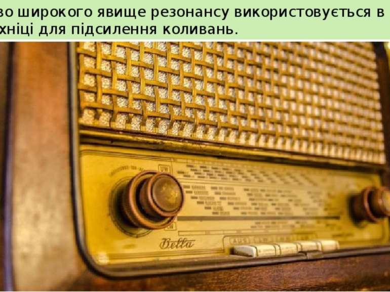 Особливо широкого явище резонансу використовується в радіотехніці для підсиле...