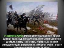 У серпні 1700 р. Росія розпочала війну проти Швеції за вихід до Балтійського ...