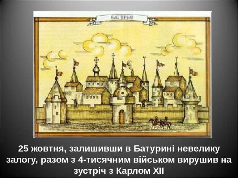 25 жовтня, залишивши в Батурині невелику залогу, разом з 4-тисячним військом ...