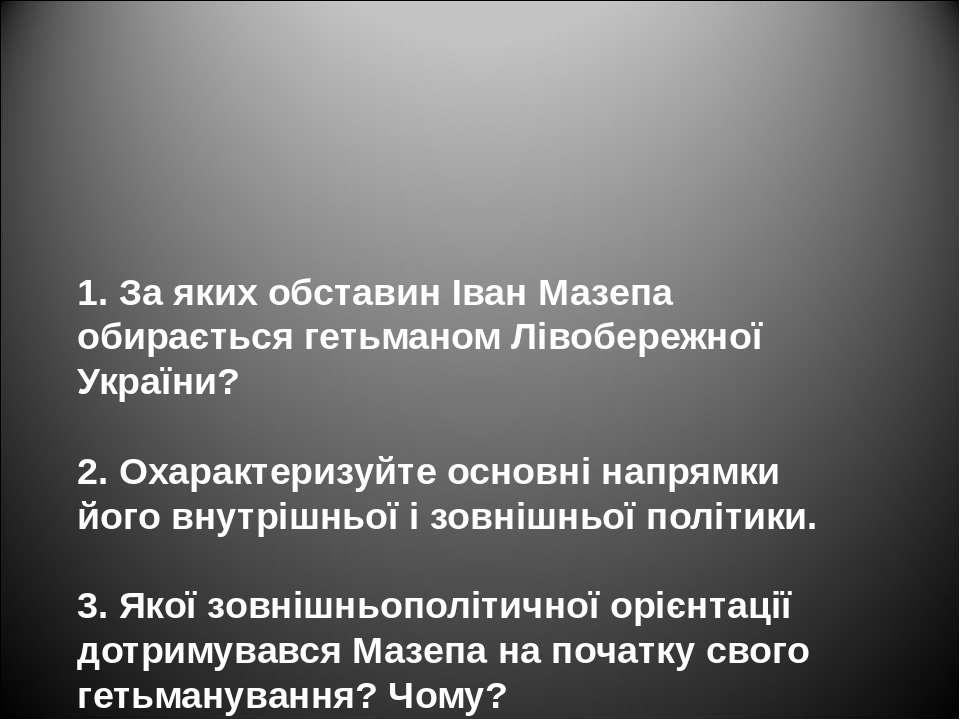 1. За яких обставин Іван Мазепа обирається гетьманом Лівобережної України? 2....