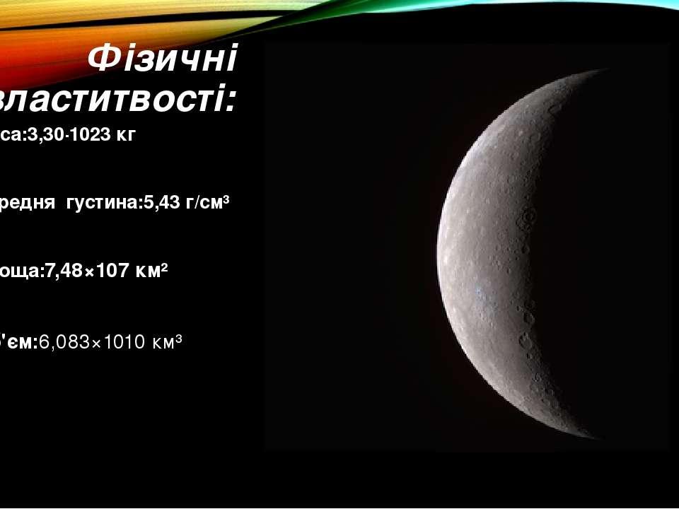 Фізичні властитвості: Маса:3,30·1023кг Середня густина:5,43 г/см³ Площа:7,48...