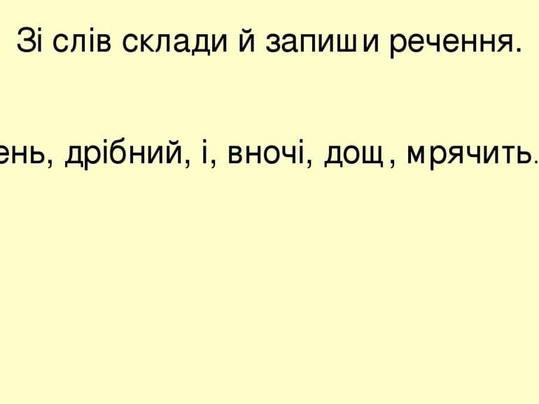 Зі слів склади й запиши речення. Вдень, дрібний, і, вночі, дощ, мрячить.