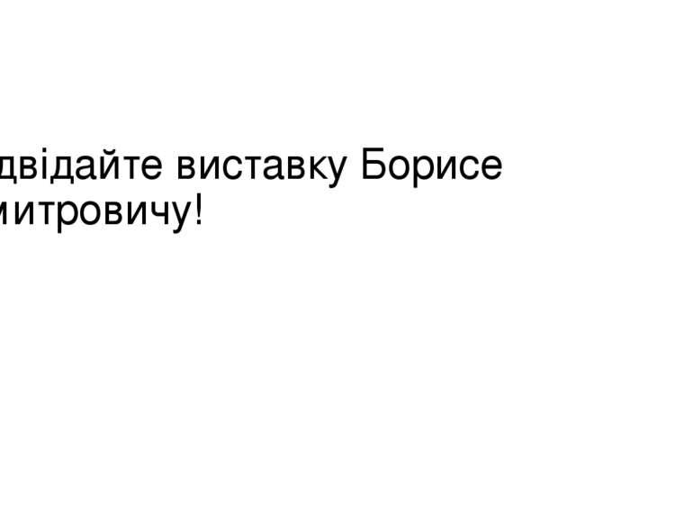 Відвідайте виставку Борисе Дмитровичу!
