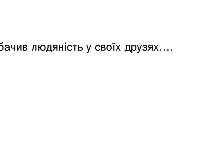 Я бачив людяність у своїх друзях….
