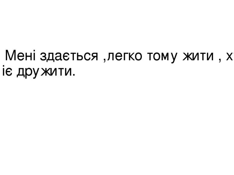Мені здається ,легко тому жити , хто вміє дружити.