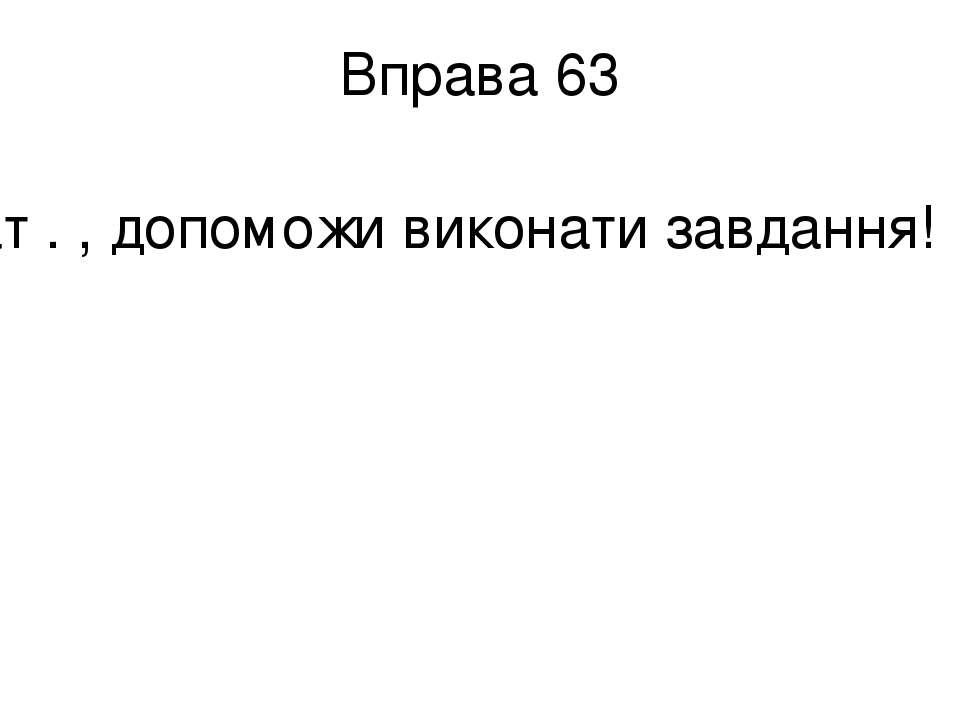 Вправа 63 Тат . , допоможи виконати завдання!
