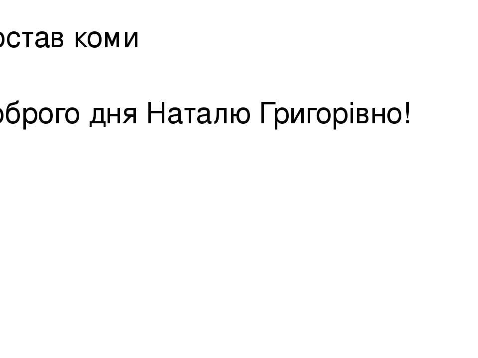 Постав коми Доброго дня Наталю Григорівно!