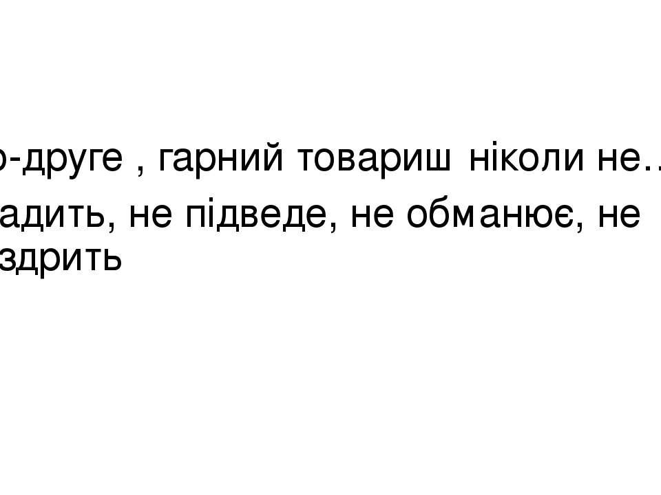 По-друге , гарний товариш ніколи не… зрадить, не підведе, не обманює, не зазд...