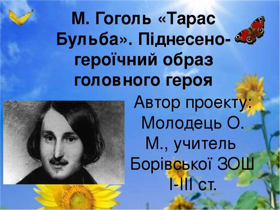 М. Гоголь «Тарас Бульба». Піднесено-героїчний образ головного героя Автор про...