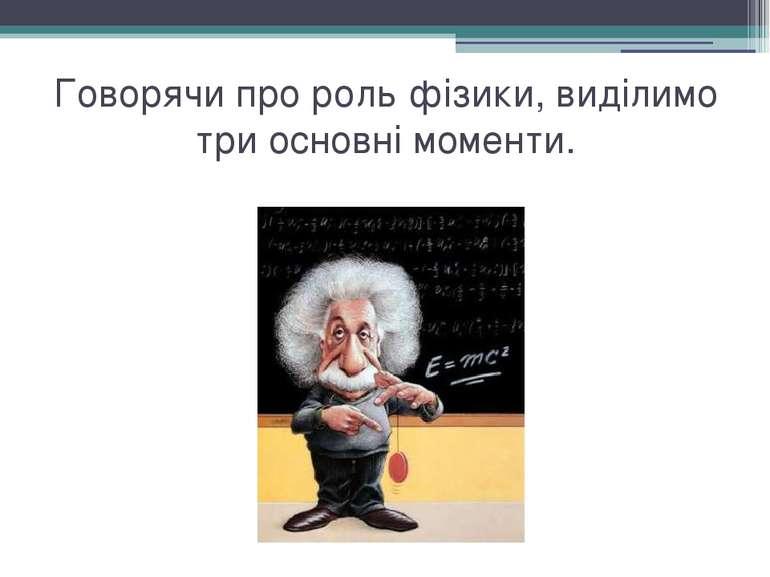 Говорячи про роль фізики, виділимо три основні моменти.