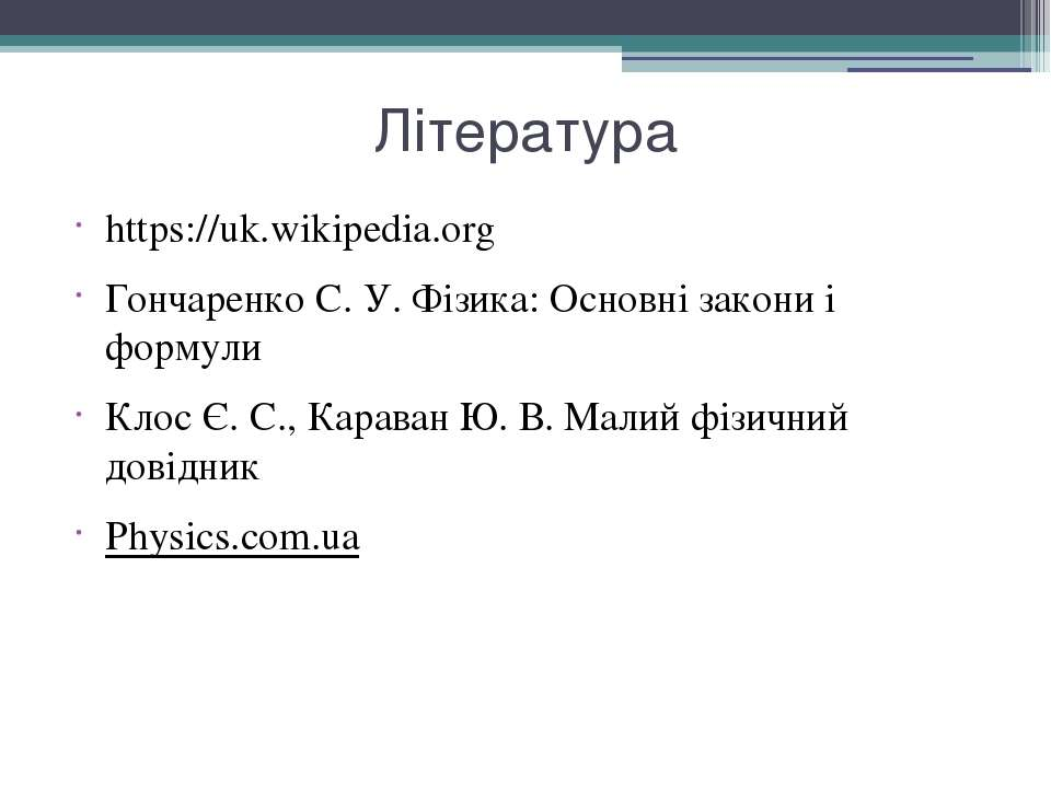 Література https://uk.wikipedia.org Гончаренко С. У.Фізика: Основні закони і...