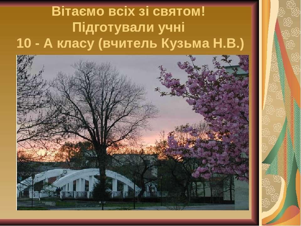 Вітаємо всіх зі святом! Підготували учні 10 - А класу (вчитель Кузьма Н.В.)