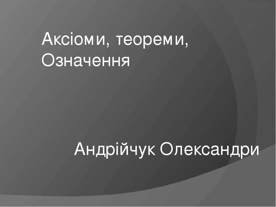 Аксіоми, теореми, Означення Андрійчук Олександри
