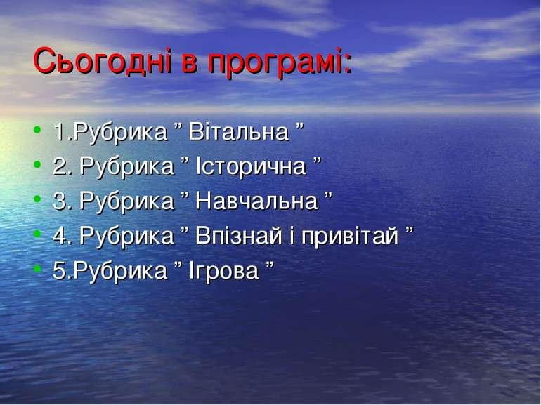 """Сьогодні в програмі: 1.Рубрика """" Вітальна """" 2. Рубрика """" Історична """" 3. Рубри..."""
