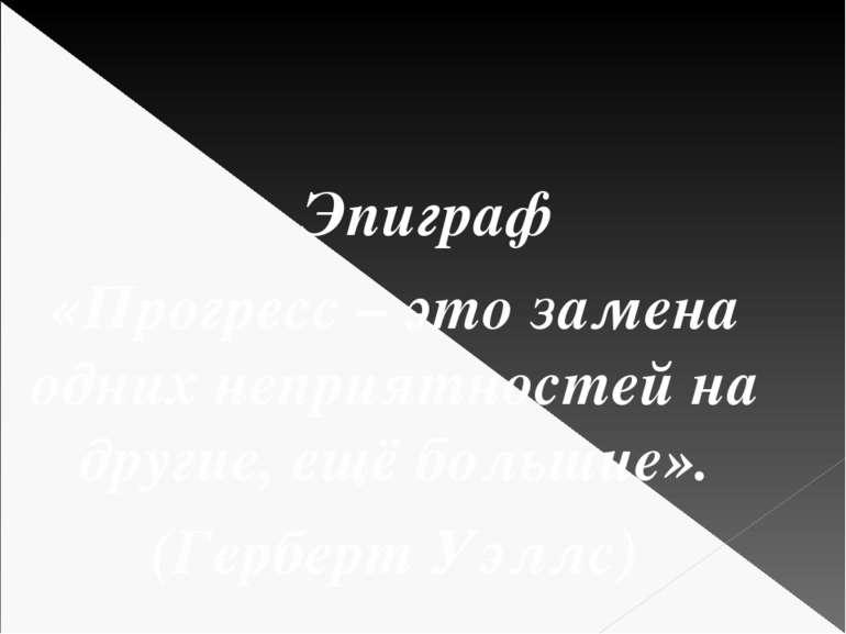 Эпиграф «Прогресс – это замена одних неприятностей на другие, ещё большие». (...