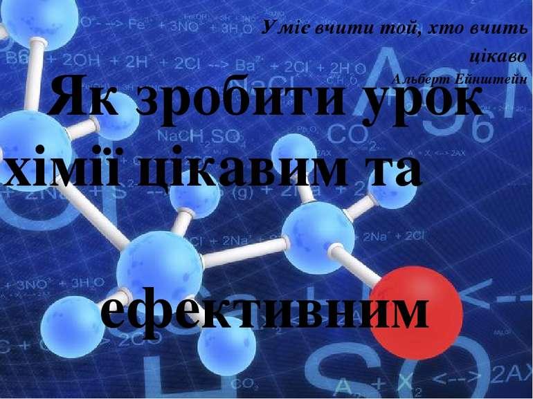 Як зробити урок хімії цікавим та ефективним Уміє вчити той, хто вчить цікаво ...