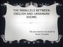 THE PARALLELS BETWEEN ENGLISH AND UKRAINIAN IDIOMS The presentation was made ...