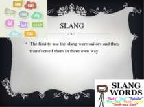 SLANG The first to use the slang were sailors and they transformed them in th...