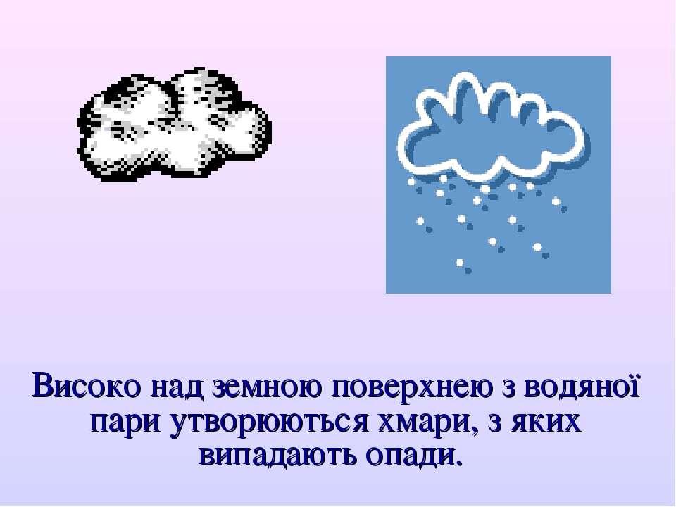 Високо над земною поверхнею з водяної пари утворюються хмари, з яких випадают...