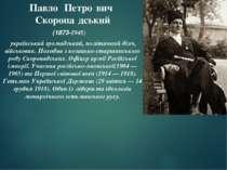 Павло Петро вич Скоропа дський (1873-1945) український громадський, політичн...