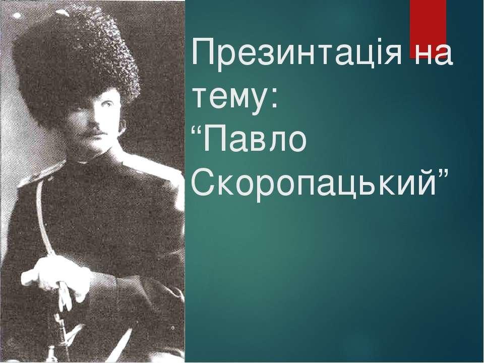 """Презинтація на тему: """"Павло Скоропацький"""""""