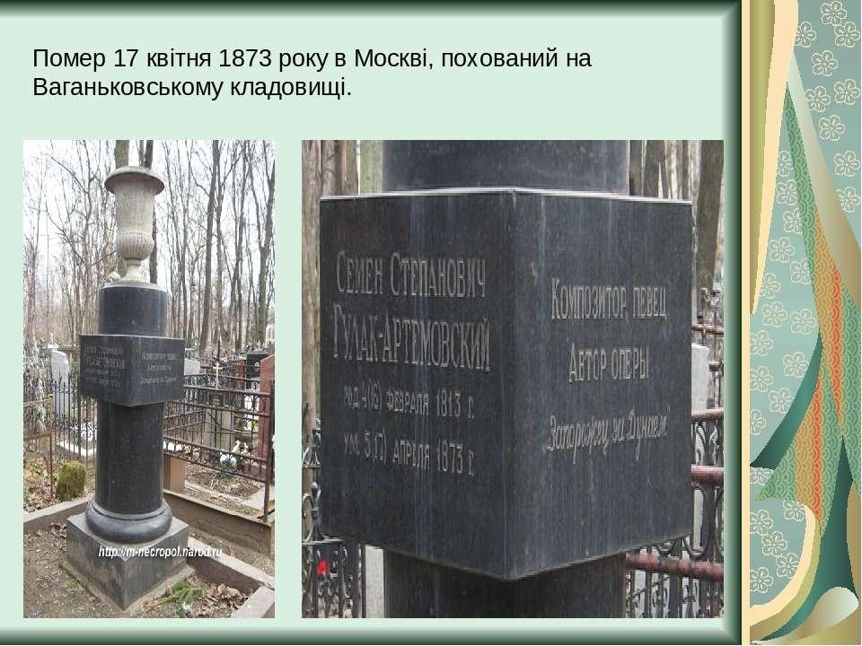 Помер 17 квітня 1873 року в Москві, похований на Ваганьковському кладовищі.