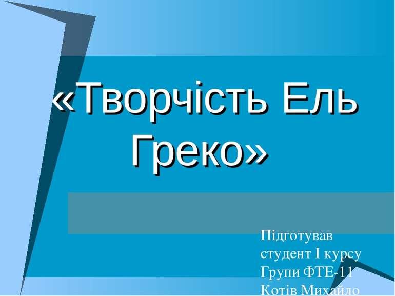 «Творчість Ель Греко» Підготував студент I курсу Групи ФТЕ-11 Котів Михайло
