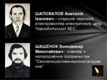 ШАПОВАЛОВ Анатолій Іванович – старший черговий електромонтер електричного цех...