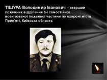 ТІШУРА Володимир Іванович – старший пожежник відділення 6-ї самостійної воєні...