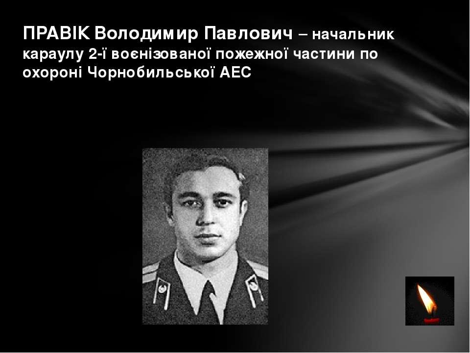 ПРАВІК Володимир Павлович – начальник караулу 2-ї воєнізованої пожежної части...