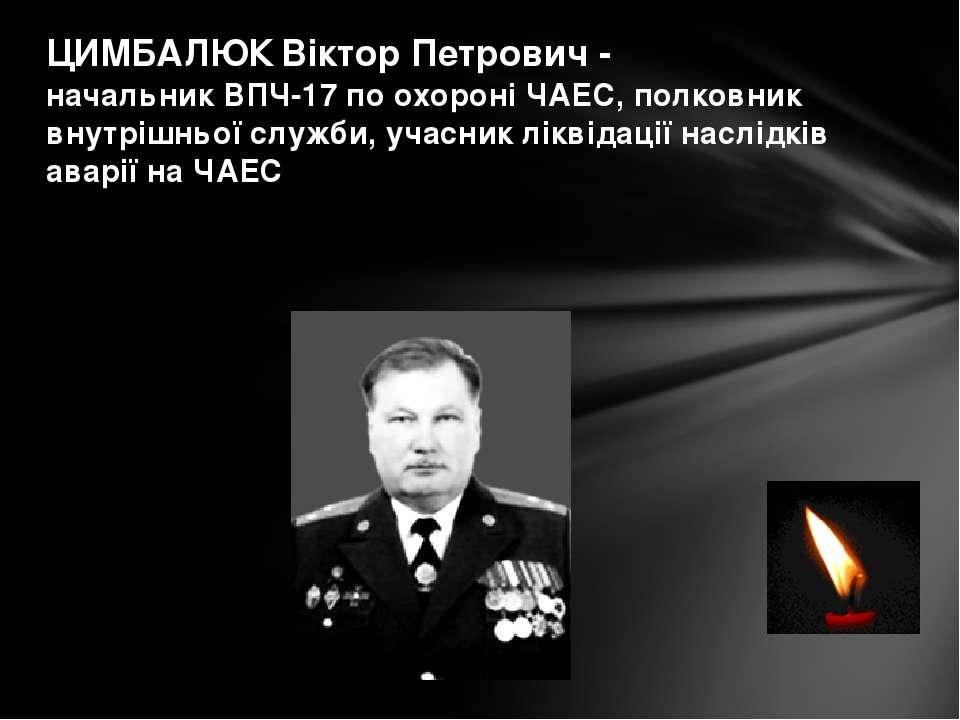 ЦИМБАЛЮК Віктор Петрович - начальник ВПЧ-17 по охороні ЧАЕС, полковник внутрі...