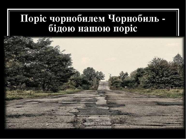 Поріс чорнобилем Чорнобиль - бідою нашою поріс