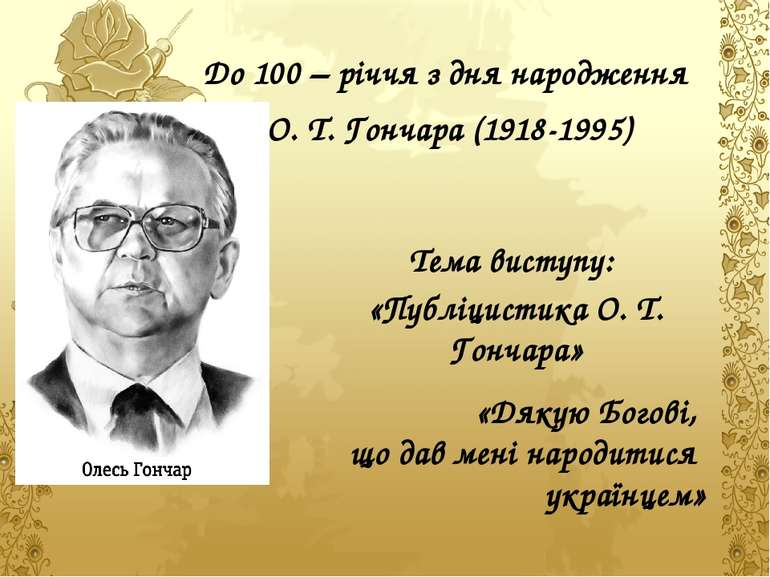 До 100 – річчя з дня народження О. Т. Гончара (1918-1995) Тема виступу: «Публ...