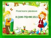 Розв'язати рівняння Х:(100-75)=90:15:1
