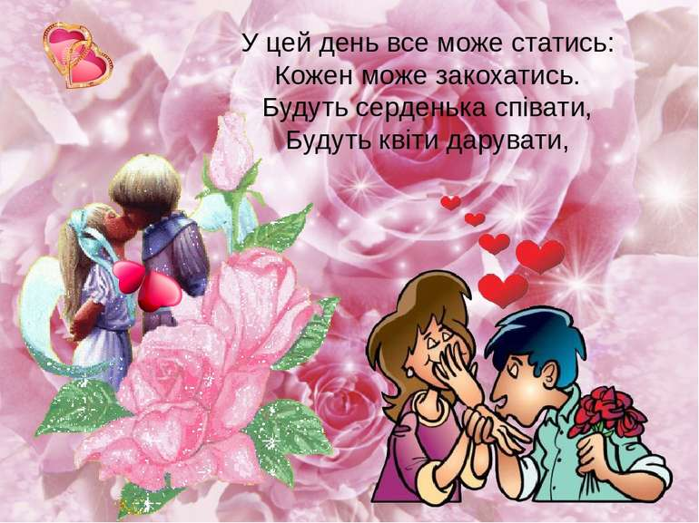 У цей день все може статись: Кожен може закохатись. Будуть серденька співати,...